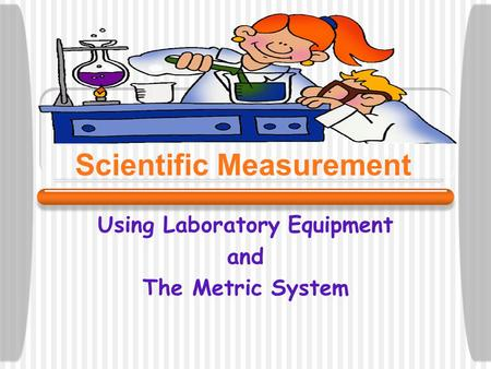 Scientific Measurement Using Laboratory Equipment and The Metric System.