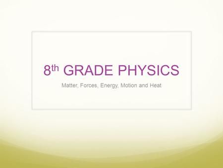 8 th GRADE PHYSICS Matter, Forces, Energy, Motion and Heat.