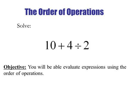 The Order of Operations Solve: Objective: You will be able evaluate expressions using the order of operations.