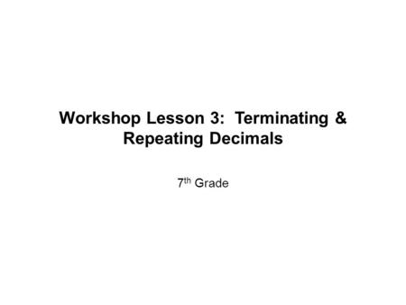 Workshop Lesson 3: Terminating & Repeating Decimals 7 th Grade.