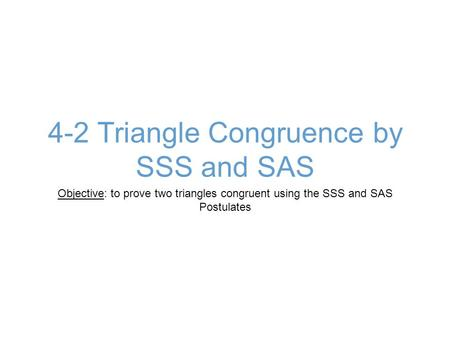 4-2 Triangle Congruence by SSS and SAS Objective: to prove two triangles congruent using the SSS and SAS Postulates.