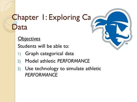 Chapter 1: Exploring Categorical Data Objectives Students will be able to: 1) Graph categorical data 2) Model athletic PERFORMANCE 3) Use technology to.