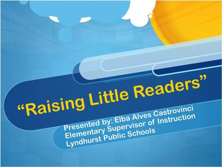 """Raising Little Readers"" Presented by: Elba Alves Castrovinci Elementary Supervisor of Instruction Lyndhurst Public Schools."