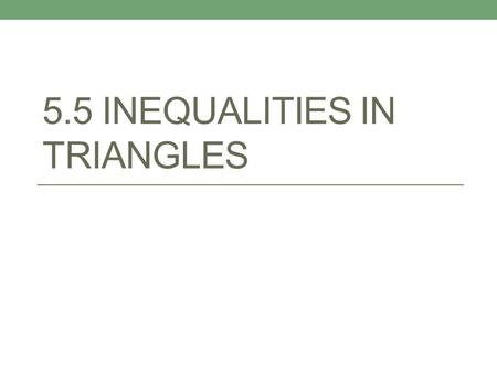 5.5 INEQUALITIES IN TRIANGLES. Review… Likewise, the smallest angle is always opposite the shortest side!