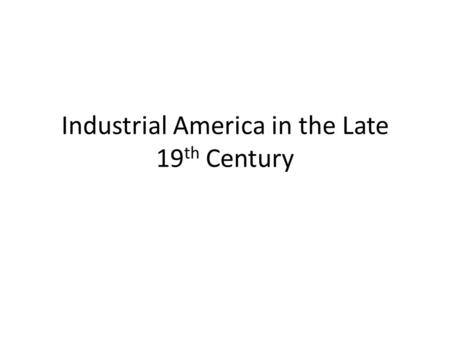 Industrial America in the Late 19 th Century. Corporate consolidation of industry Transformation of farming, mining, and ranching industries by Big Business.