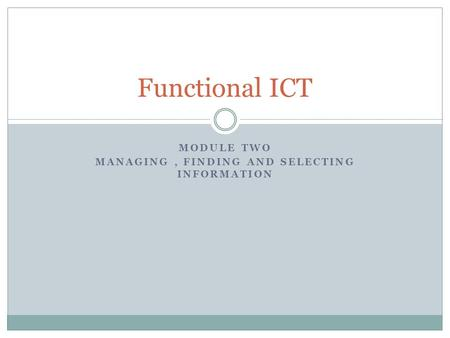 MODULE TWO MANAGING, FINDING AND SELECTING INFORMATION Functional ICT.