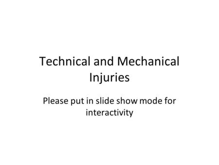 Technical and Mechanical Injuries Please put in slide show mode for interactivity.