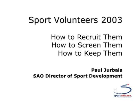 Sport Volunteers 2003 Sport Volunteers 2003 How to Recruit Them How to Screen Them How to Keep Them Paul Jurbala SAO Director of Sport Development.