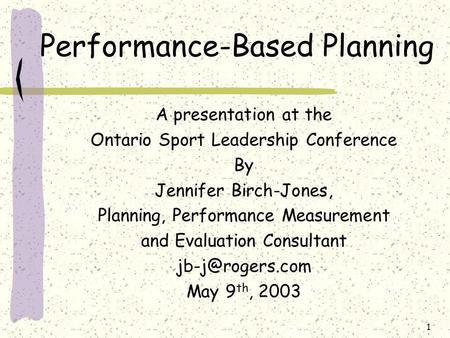 1 Performance-Based Planning A presentation at the Ontario Sport Leadership Conference By Jennifer Birch-Jones, Planning, Performance Measurement and Evaluation.