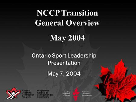 NCCP Transition General Overview May 2004 Ontario Sport Leadership Presentation May 7, 2004.
