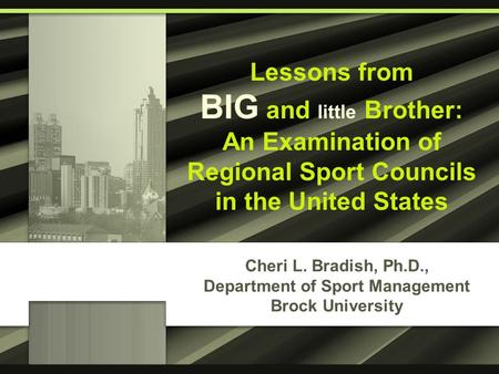 Cheri L. Bradish, Ph.D., Department of Sport Management Brock University Lessons from BIG and little Brother: An Examination of Regional Sport Councils.