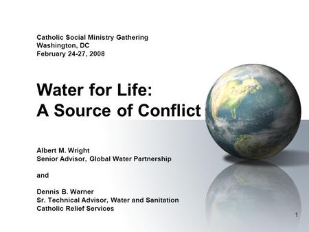 1 Catholic Social Ministry Gathering Washington, DC February 24-27, 2008 Water for Life: A Source of Conflict Albert M. Wright Senior Advisor, Global Water.