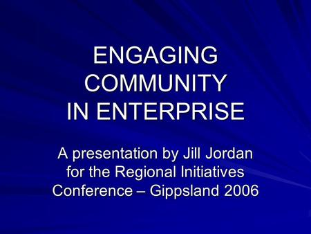 ENGAGING COMMUNITY IN ENTERPRISE A presentation by Jill Jordan for the Regional Initiatives Conference – Gippsland 2006.