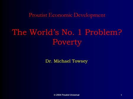  2004 Proutist Universal 1 Proutist Economic Development The World's No. 1 Problem? Poverty Dr. Michael Towsey.