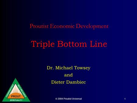  2004 Proutist Universal 1 Proutist Economic Development Triple Bottom Line Dr. Michael Towsey and Dieter Dambiec.