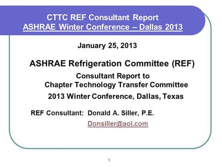 1 CTTC REF Consultant Report ASHRAE Winter Conference – Dallas 2013 January 25, 2013 ASHRAE Refrigeration Committee (REF) Consultant Report to Chapter.