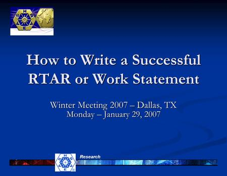 Research How to Write a Successful RTAR or Work Statement Winter Meeting 2007 – Dallas, TX Monday – January 29, 2007.