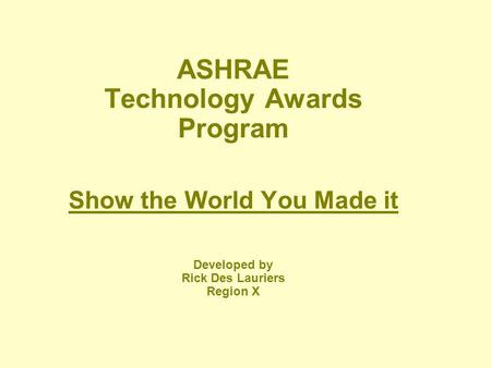 ASHRAE Technology Awards Program Show the World You Made it Developed by Rick Des Lauriers Region X.