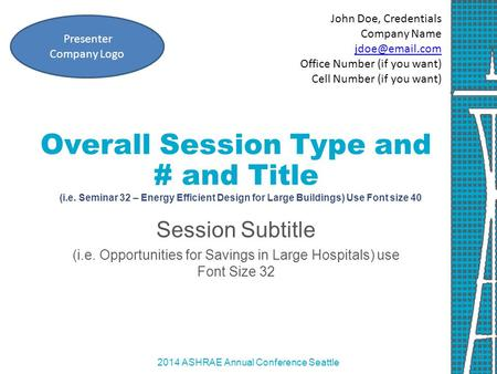 2014 ASHRAE Annual Conference Seattle Overall Session Type and # and Title (i.e. Seminar 32 – Energy Efficient Design for Large Buildings) Use Font size.