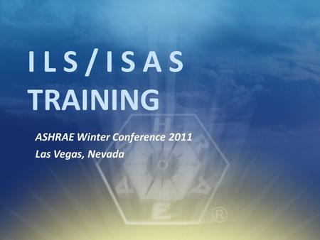 I L S / I S A S TRAINING ASHRAE Winter Conference 2011 Las Vegas, Nevada.
