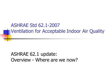ASHRAE Std 62.1-2007 Ventilation for Acceptable Indoor Air Quality ASHRAE 62.1 update: Overview - Where are we now?
