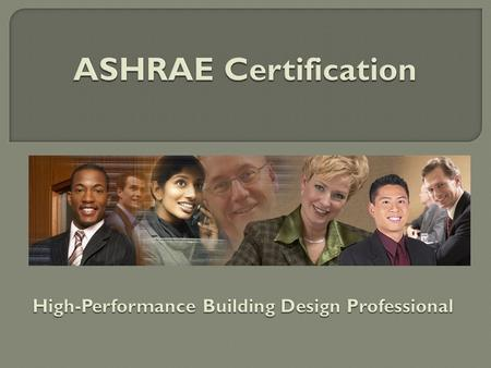 ASHRAE Certification Programs  Created to fill an identified industry need through market research.  Based on best practices.  Developed by ASHRAE-identified.