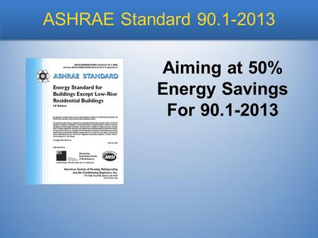 ASHRAE Standard 90.1-2013 Aiming at 50% Energy Savings For 90.1-2013.
