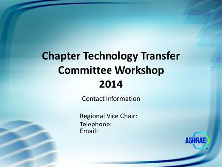 Chapter Technology Transfer Committee Workshop 2014 Contact Information Regional Vice Chair: Telephone: Email: