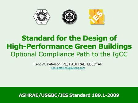 ASHRAE/USGBC/IES Standard 189.1-2009 Kent W. Peterson, PE, FASHRAE, LEED ® AP Standard for the Design of High-Performance Green.