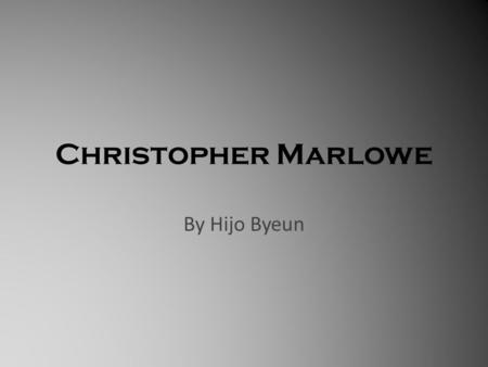 Christopher Marlowe By Hijo Byeun. All about Marlowe… Marlowe was a poet and at the same time a playwright during 16 th Renaissance era. He wrote seven.