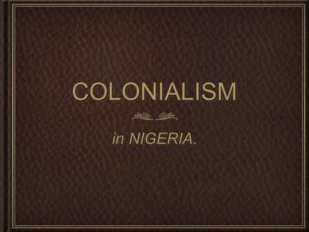 COLONIALISMCOLONIALISM in NIGERIA.. FIRST OF ALL.