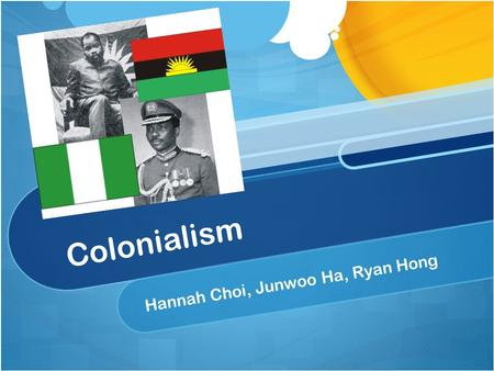 Colonialism Hannah Choi, Junwoo Ha, Ryan Hong. Colonialism A practice of gaining full or partial political control over another country. A practice of.