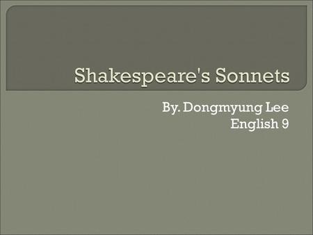 By. Dongmyung Lee English 9.  Shakespeare was a writer who wrote a lot of dramatic writings. He was born in 1564, in Stanford upon Avon.  Shakespeare's.