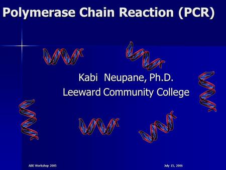 ABE Workshop 2005July 15, 2006 Polymerase Chain Reaction (PCR) Kabi Neupane, Ph.D. Leeward Community College.