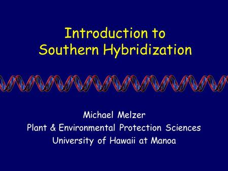Introduction to Southern Hybridization Michael Melzer Plant & Environmental Protection Sciences University of Hawaii at Manoa.