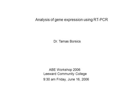 Analysis of gene expression using RT-PCR Dr. Tamas Borsics ABE Workshop 2006 Leeward Community College 9:30 am Friday, June 16, 2006.