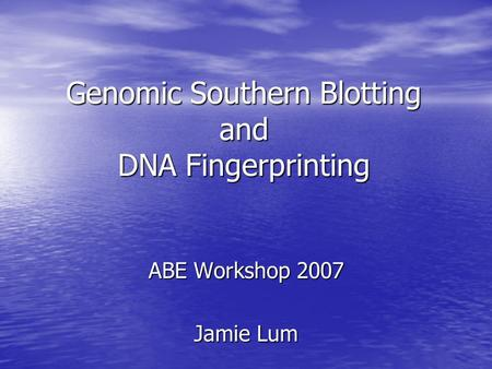 Genomic Southern Blotting and DNA Fingerprinting ABE Workshop 2007 Jamie Lum.