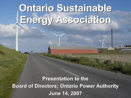 Ontario Sustainable Energy Association Presentation to the Board of Directors; Ontario Power Authority June 14, 2007 Presentation to the Board of Directors;