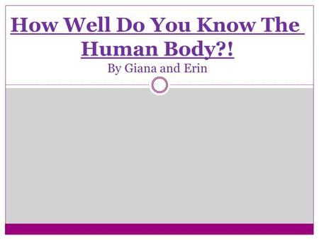 How Well Do You Know The Human Body?! By Giana and Erin.