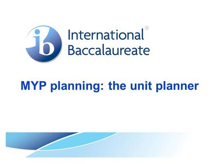 MYP planning: the unit planner. © International Baccalaureate Organization 2007 Background to this presentation After the publication of MYP: From principles.