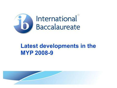 Latest developments in the MYP 2008-9. © International Baccalaureate Organization 2007 Page 2 Background to the presentation This PowerPoint presentation.
