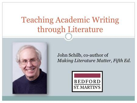 Teaching Academic Writing through Literature John Schilb, co-author of Making Literature Matter, Fifth Ed.