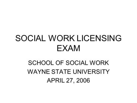 SOCIAL WORK LICENSING EXAM SCHOOL OF SOCIAL WORK WAYNE STATE UNIVERSITY APRIL 27, 2006.