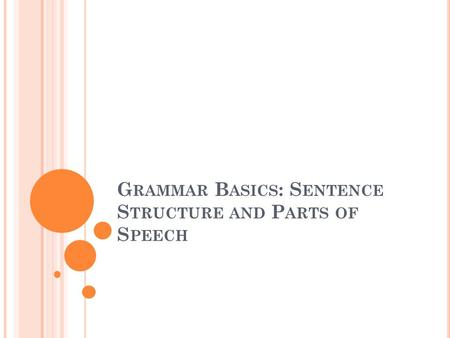 G RAMMAR B ASICS : S ENTENCE S TRUCTURE AND P ARTS OF S PEECH.