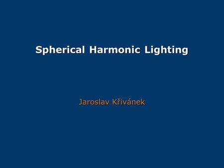 Spherical Harmonic Lighting Jaroslav Křivánek. Overview Function approximation Function approximation Spherical harmonics Spherical harmonics Some other.