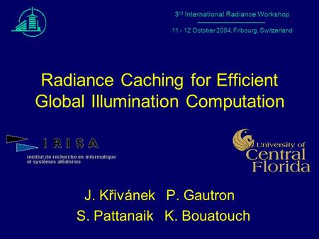 1 Radiance Workshop 2004 – Fribourg, Switzerland Radiance Caching for Efficient Global Illumination Computation J. Křivánek P. Gautron S. Pattanaik K.