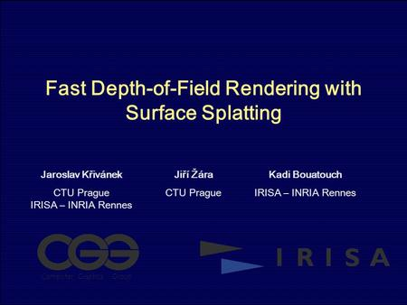 Fast Depth-of-Field Rendering with Surface Splatting Jaroslav Křivánek CTU Prague IRISA – INRIA Rennes Jiří Žára CTU Prague Kadi Bouatouch IRISA – INRIA.