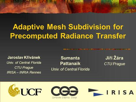 Adaptive Mesh Subdivision for Precomputed Radiance Transfer Jaroslav Křivánek Univ. of Central Florida CTU Prague IRISA – INRIA Rennes Sumanta Pattanaik.