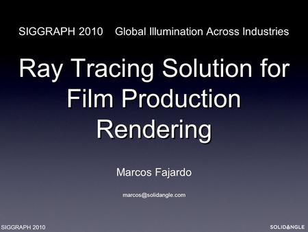 Ray Tracing Solution for Film Production Rendering Marcos Fajardo SIGGRAPH 2010 Global Illumination Across Industries SIGGRAPH 2010.
