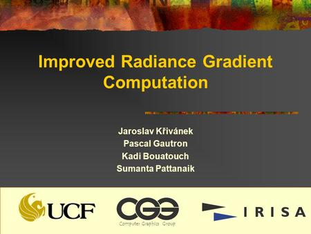 Improved Radiance Gradient Computation Jaroslav Křivánek Pascal Gautron Kadi Bouatouch Sumanta Pattanaik ComputerGraphicsGroup.
